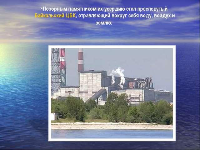 Позорным памятником их усердию стал пресловутый Байкальский ЦБК, отравляющий...