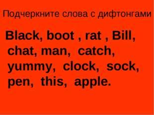 Подчеркните слова с дифтонгами Black, boot , rat , Bill, chat, man, catch, yu
