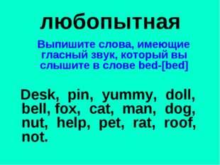 любопытная Выпишите слова, имеющие гласный звук, который вы слышите в слове b