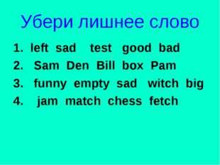 Убери лишнее слово 1. left sad test good bad 2. Sam Den Bill box Pam 3. funny