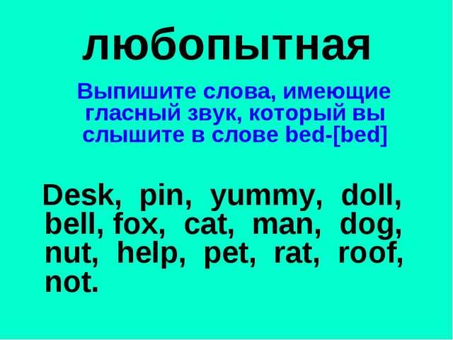 любопытная Выпишите слова, имеющие гласный звук, который вы слышите в слове b...