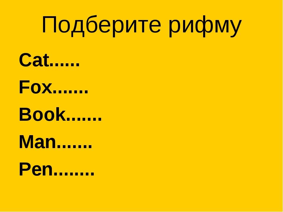 Подберите рифму Cat...... Fox....... Book....... Man....... Pen........