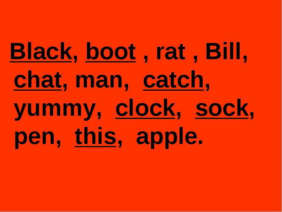 Black, boot , rat , Bill, chat, man, catch, yummy, clock, sock, pen, this, a...