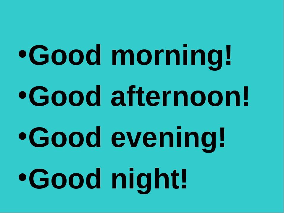 Good morning! Good afternoon! Good evening! Good night!