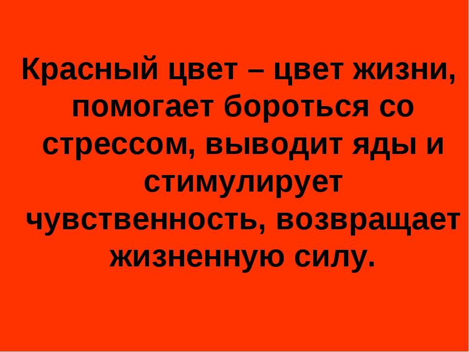 Красный цвет – цвет жизни, помогает бороться со стрессом, выводит яды и стим...