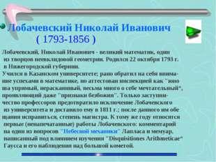 Лобачевский, Николай Иванович - великий математик, один из творцов неевклидов