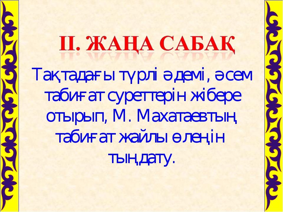 Тақтадағы түрлі әдемі, әсем табиғат суреттерін жібере отырып, М. Махатаевтың...