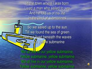 In the town where I was born Lived a man who sailed to sea And he told us of