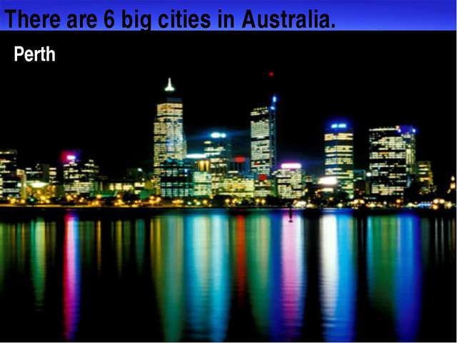 There are 6 big cities in Australia. Melbourne Hobart Perth
