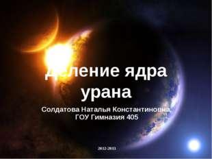 Деление ядра урана Солдатова Наталья Константиновна, ГОУ Гимназия 405