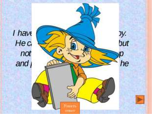 I have a friend. Не is a small boy. Не can read, write and count, but not wel