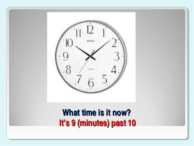 What time is it now? It's 9 (minutes) past 10