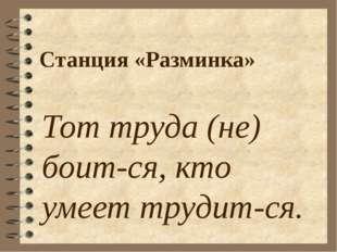 Станция «Разминка» Тот труда (не) боит-ся, кто умеет трудит-ся.