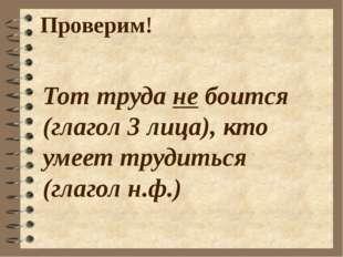Проверим! Тот труда не боится (глагол 3 лица), кто умеет трудиться (глагол н.