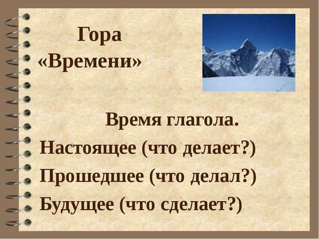 Гора «Времени» Время глагола. Настоящее (что делает?) Прошедшее (что делал?)...