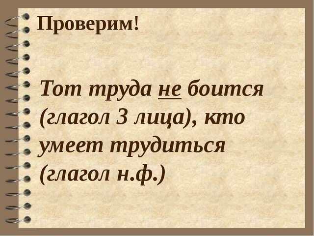 Проверим! Тот труда не боится (глагол 3 лица), кто умеет трудиться (глагол н....