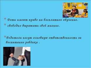 Дети имеют право на бесплатное обучение. свободно выражать своё мнение. Роди
