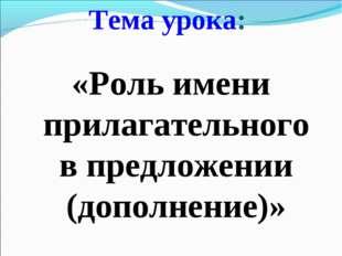 Тема урока: «Роль имени прилагательного в предложении (дополнение)»