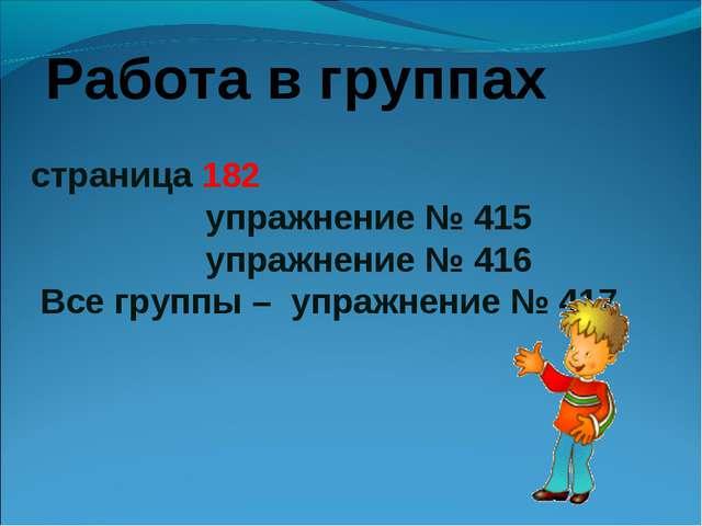 страница 182 упражнение № 415 упражнение № 416 Все группы – упражнение № 417...