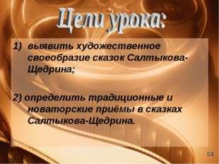 выявить художественное своеобразие сказок Салтыкова-Щедрина; 2) определить тр