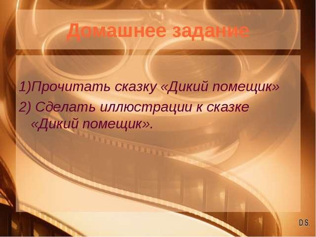 Домашнее задание 1)Прочитать сказку «Дикий помещик» 2) Сделать иллюстрации к...