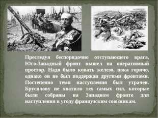 Преследуя беспорядочно отступающего врага, Юго-Западный фронт вышел на операт