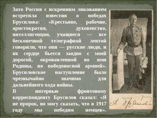 Зато Россия с искренним ликованием встретила известия о победах Брусилова: «К
