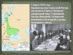 3 марта 1918 года — Правительство Советской России заключило в Брест-Литовске