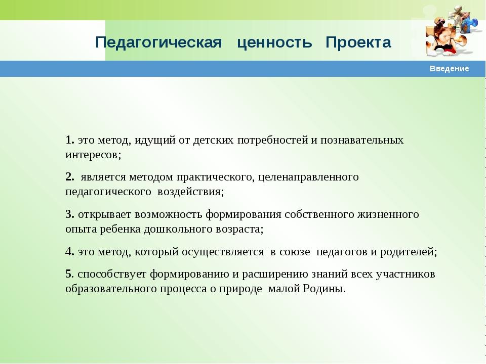 Педагогическая ценность Проекта Введение 1. это метод, идущий от детских потр...