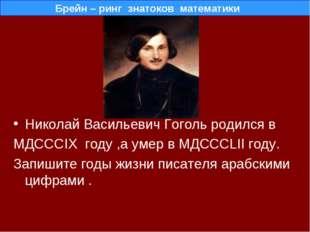 Николай Васильевич Гоголь родился в МДСССIX году ,а умер в МДСССLII году. Зап