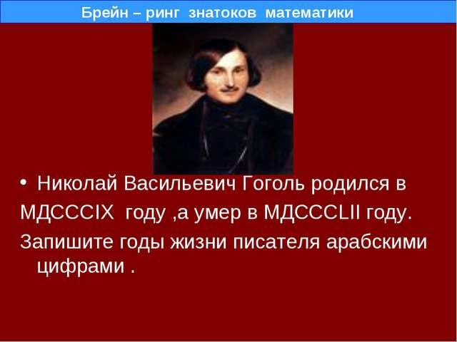 Николай Васильевич Гоголь родился в МДСССIX году ,а умер в МДСССLII году. Зап...
