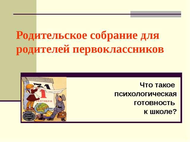 Родительское собрание для родителей первоклассников Что такое психологическая...