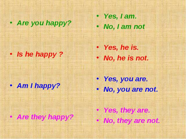 Are you happy? Is he happy ? Am I happy? Are they happy? Yes, I am. No, I am...