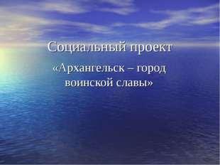 Социальный проект «Архангельск – город воинской славы»