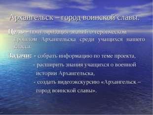 Архангельск – город воинской славы. Цель - популяризация знаний о героическом