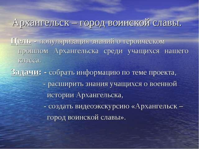 Архангельск – город воинской славы. Цель - популяризация знаний о героическом...