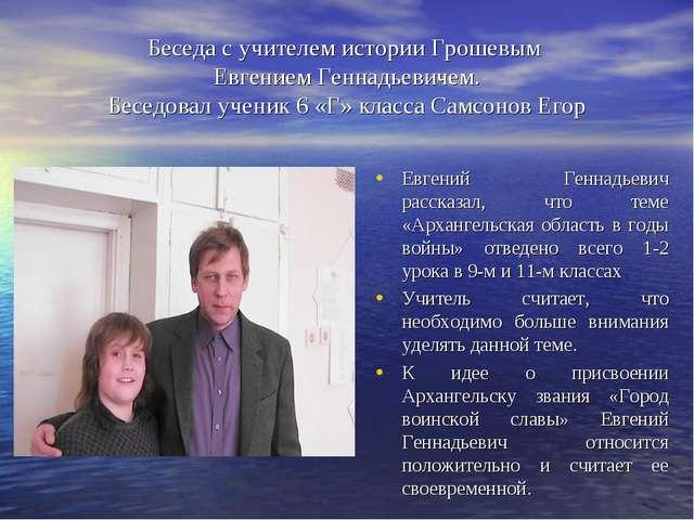 Беседа с учителем истории Грошевым Евгением Геннадьевичем. Беседовал ученик 6...