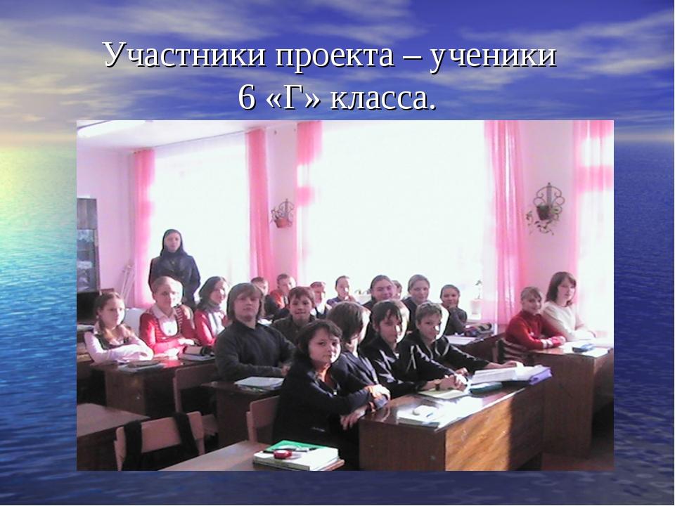 Участники проекта – ученики 6 «Г» класса.