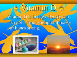 Vitamin D Vitamin D is in eggs. People can also get is from sunlight. It make
