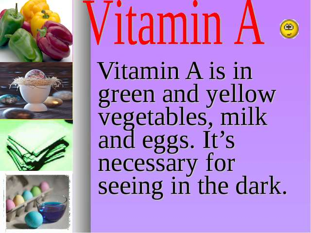 Vitamin A is in green and yellow vegetables, milk and eggs. It's necessary f...