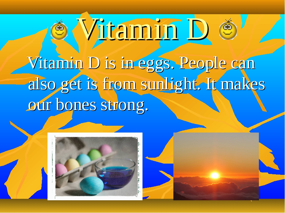 Vitamin D Vitamin D is in eggs. People can also get is from sunlight. It make...