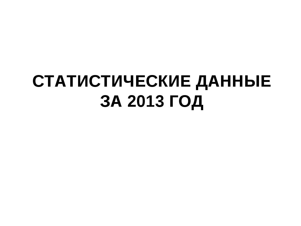 СТАТИСТИЧЕСКИЕ ДАННЫЕ ЗА 2013 ГОД