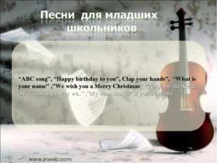 """""""ABC song"""", """"Happy birthday to you"""", Clap your hands"""", """"What is your name"""" ,"""""""