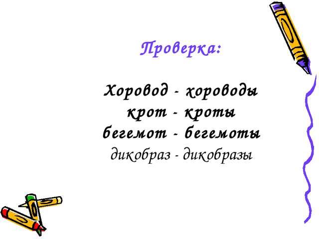 Проверка: Хоровод - хороводы крот - кроты бегемот - бегемоты дикобраз - дикоб...