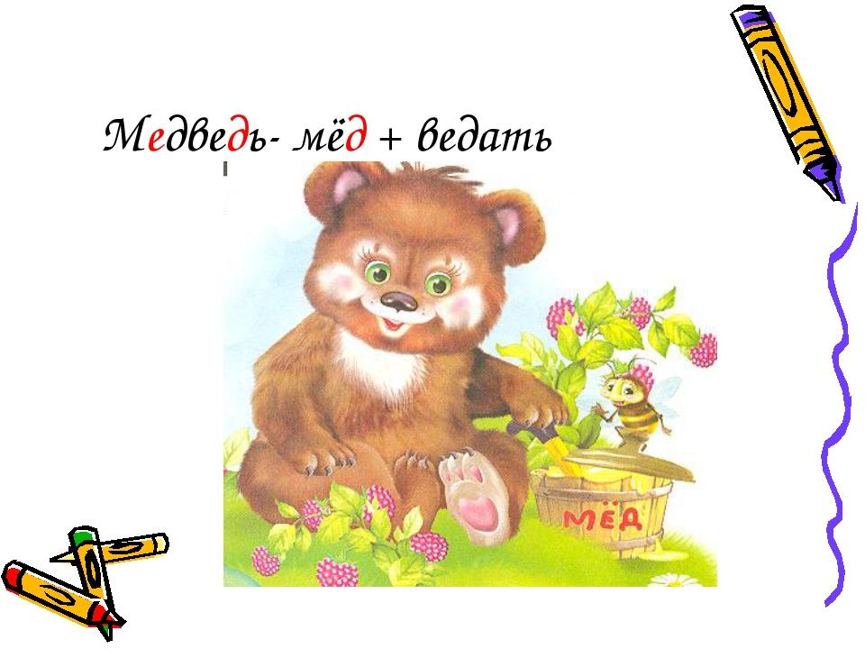 Медведь- мёд + ведать