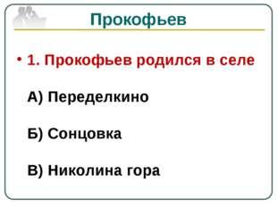 Прокофьев 1. Прокофьев родился в селе А) Переделкино Б) Сонцовка В) Николина