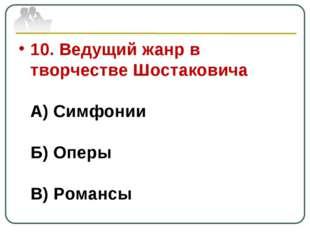 10. Ведущий жанр в творчестве Шостаковича А) Симфонии Б) Оперы В) Романсы