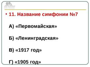 11. Название симфонии №7 А) «Первомайская» Б) «Ленинградская» В) «1917 год» Г
