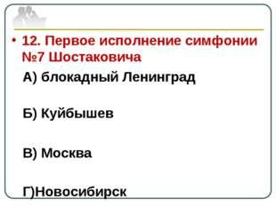 12. Первое исполнение симфонии №7 Шостаковича А) блокадный Ленинград Б) Куйбы