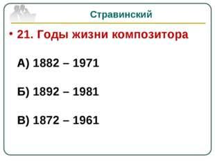 Стравинский 21. Годы жизни композитора А) 1882 – 1971 Б) 1892 – 1981 В) 1872